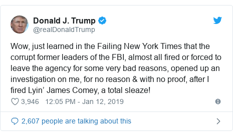 Twitter post by @realDonaldTrump: Wow, just learned in the Failing New York Times that the corrupt former leaders of the FBI, almost all fired or forced to leave the agency for some very bad reasons, opened up an investigation on me, for no reason  with no proof, after I fired Lyin' James Comey, a total sleaze!