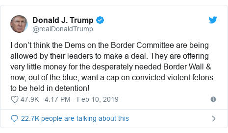 Twitter post by @realDonaldTrump: I don't think the Dems on the Border Committee are being allowed by their leaders to make a deal. They are offering very little money for the desperately needed Border Wall  now, out of the blue, want a cap on convicted violent felons to be held in detention!