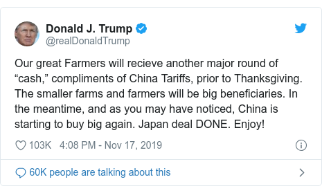 """Twitter post by @realDonaldTrump: Our great Farmers will recieve another major round of """"cash,"""" compliments of China Tariffs, prior to Thanksgiving. The smaller farms and farmers will be big beneficiaries. In the meantime, and as you may have noticed, China is starting to buy big again. Japan deal DONE. Enjoy!"""