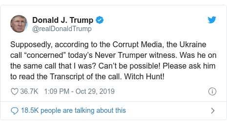 """Twitter post by @realDonaldTrump: Supposedly, according to the Corrupt Media, the Ukraine call """"concerned"""" today's Never Trumper witness. Was he on the same call that I was? Can't be possible! Please ask him to read the Transcript of the call. Witch Hunt!"""