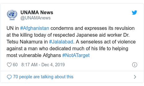 Twitter post by @UNAMAnews: UN in #Afghanistan condemns and expresses its revulsion at the killing today of respected Japanese aid worker Dr. Tetsu Nakamura in #Jalalabad. A senseless act of violence against a man who dedicated much of his life to helping most vulnerable Afghans #NotATarget