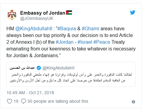 """Twitter post by @JOembassyUK: HM @KingAbdullahII   """"#Baqura  #Ghamr areas have always been our top priority  our decision is to end Article 2 of Annexs I (b) of the #Jordan - #Israel #Peace Treaty emanating from our keenness to take whatever is necessary for Jordan  Jordanians."""""""