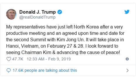 Twitter post by @realDonaldTrump: My representatives have just left North Korea after a very productive meeting and an agreed upon time and date for the second Summit with Kim Jong Un. It will take place in Hanoi, Vietnam, on February 27  28. I look forward to seeing Chairman Kim  advancing the cause of peace!