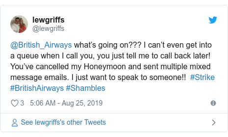 Twitter post by @lewgriffs: @British_Airways what's going on??? I can't even get into a queue when I call you, you just tell me to call back later! You've cancelled my Honeymoon and sent multiple mixed message emails. I just want to speak to someone!!  #Strike #BritishAirways #Shambles