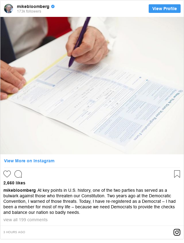 Instagram post by mikebloomberg: At key points in U.S. history, one of the two parties has served as a bulwark against those who threaten our Constitution. Two years ago at the Democratic Convention, I warned of those threats. Today, I have re-registered as a Democrat – I had been a member for most of my life – because we need Democrats to provide the checks and balance our nation so badly needs.