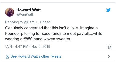 Twitter post by @VanWatt: Genuinely concerned that this isn't a joke. Imagine a Founder pitching for seed funds to meet payroll....while wearing a €850 hand woven sweater.