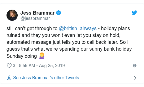 Twitter post by @jessbrammar: still can't get through to @british_airways - holiday plans ruined and they you won't even let you stay on hold, automated message just tells you to call back later. So I guess that's what we're spending our sunny bank holiday Sunday doing ?♀️