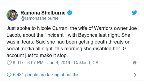 """Twitter post by @ramonashelburne: Just spoke to Nicole Curran, the wife of Warriors owner Joe Lacob, about the """"incident """" with Beyoncé last night. She was in tears. Said she had been getting death threats on social media all night  this morning she disabled her IG account just to make it stop."""