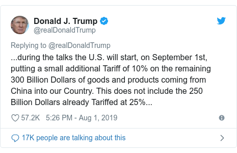 Twitter post by @realDonaldTrump: ...during the talks the U.S. will start, on September 1st, putting a small additional Tariff of 10% on the remaining 300 Billion Dollars of goods and products coming from China into our Country. This does not include the 250 Billion Dollars already Tariffed at 25%...