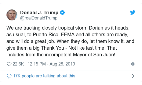 Twitter post by @realDonaldTrump: We are tracking closely tropical storm Dorian as it heads, as usual, to Puerto Rico. FEMA and all others are ready,  and will do a great job. When they do, let them know it, and give them a big Thank You - Not like last time. That includes from the incompetent Mayor of San Juan!