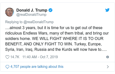 Twitter post by @realDonaldTrump: ....almost 3 years, but it is time for us to get out of these ridiculous Endless Wars, many of them tribal, and bring our soldiers home. WE WILL FIGHT WHERE IT IS TO OUR BENEFIT, AND ONLY FIGHT TO WIN. Turkey, Europe, Syria, Iran, Iraq, Russia and the Kurds will now have to.....