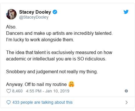 Twitter post by @StaceyDooley: Also. Dancers and make up artists are incredibly talented. I'm lucky to work alongside them. The idea that talent is exclusively measured on how academic or intellectual you are is SO ridiculous.Snobbery and judgement not really my thing. Anyway. Off to nail my routine 🤗