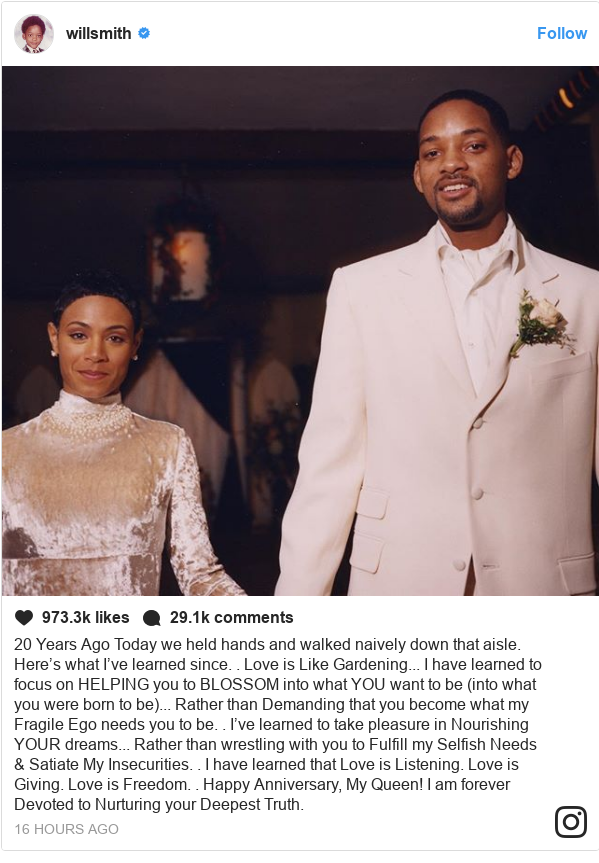 Instagram post by willsmith: 20 Years Ago Today we held hands and walked naively down that aisle. Here's what I've learned since..Love is Like Gardening... I have learned to focus on HELPING you to BLOSSOM into what YOU want to be (into what you were born to be)... Rather than Demanding that you become what my Fragile Ego needs you to be..I've learned to take pleasure in Nourishing YOUR dreams... Rather than wrestling with you to Fulfill my Selfish Needs  Satiate My Insecurities..I have learned thatLove is Listening.Love is Giving.Love is Freedom..Happy Anniversary, My Queen! I am forever Devoted to Nurturing your Deepest Truth.