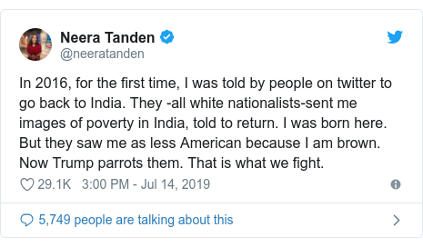 Twitter post by @neeratanden: In 2016, for the first time, I was told by people on twitter to go back to India. They -all white nationalists-sent me images of poverty in India, told to return. I was born here. But they saw me as less American because I am brown. Now Trump parrots them. That is what we fight.