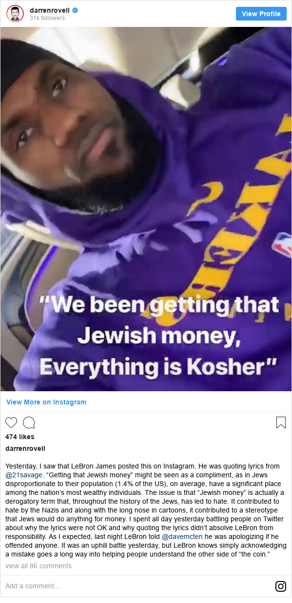 """Instagram post by darrenrovell: Yesterday, I saw that LeBron James posted this on Instagram. He was quoting lyrics from @21savage. """"Getting that Jewish money"""" might be seen as a compliment, as in Jews disproportionate to their population (1.4% of the US), on average, have a significant place among the nation's most wealthy individuals. The issue is that """"Jewish money"""" is actually a derogatory term that, throughout the history of the Jews, has led to hate. It contributed to hate by the Nazis and along with the long nose in cartoons, it contributed to a stereotype that Jews would do anything for money. I spent all day yesterday battling people on Twitter about why the lyrics were not OK and why quoting the lyrics didn't absolve LeBron from responsibility. As I expected, last night LeBron told @davemcten he was apologizing if he offended anyone. It was an uphill battle yesterday, but LeBron knows simply acknowledging a mistake goes a long way into helping people understand the other side of """"the coin."""""""