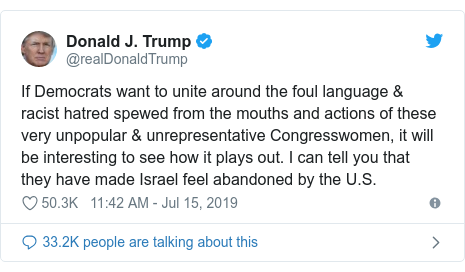 Twitter post by @realDonaldTrump: If Democrats want to unite around the foul language  racist hatred spewed from the mouths and actions of these very unpopular  unrepresentative Congresswomen, it will be interesting to see how it plays out. I can tell you that they have made Israel feel abandoned by the U.S.