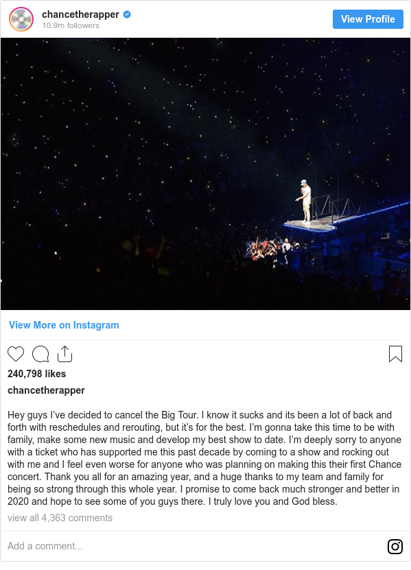 Instagram post by chancetherapper: Hey guys I've decided to cancel the Big Tour. I know it sucks and its been a lot of back and forth with reschedules and rerouting, but it's for the best. I'm gonna take this time to be with family, make some new music and develop my best show to date. I'm deeply sorry to anyone with a ticket who has supported me this past decade by coming to a show and rocking out with me and I feel even worse for anyone who was planning on making this their first Chance concert. Thank you all for an amazing year, and a huge thanks to my team and family for being so strong through this whole year. I promise to come back much stronger and better in 2020 and hope to see some of you guys there. I truly love you and God bless.