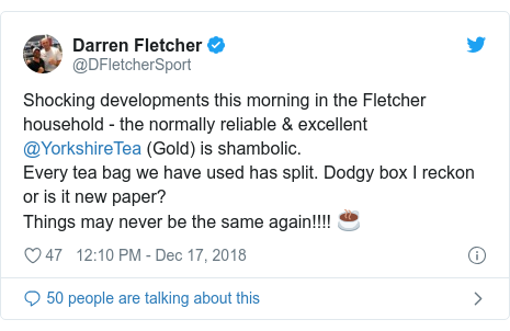 Twitter post by @DFletcherSport: Shocking developments this morning in the Fletcher household - the normally reliable  excellent @YorkshireTea (Gold) is shambolic.Every tea bag we have used has split. Dodgy box I reckon or is it new paper? Things may never be the same again!!!! ☕️